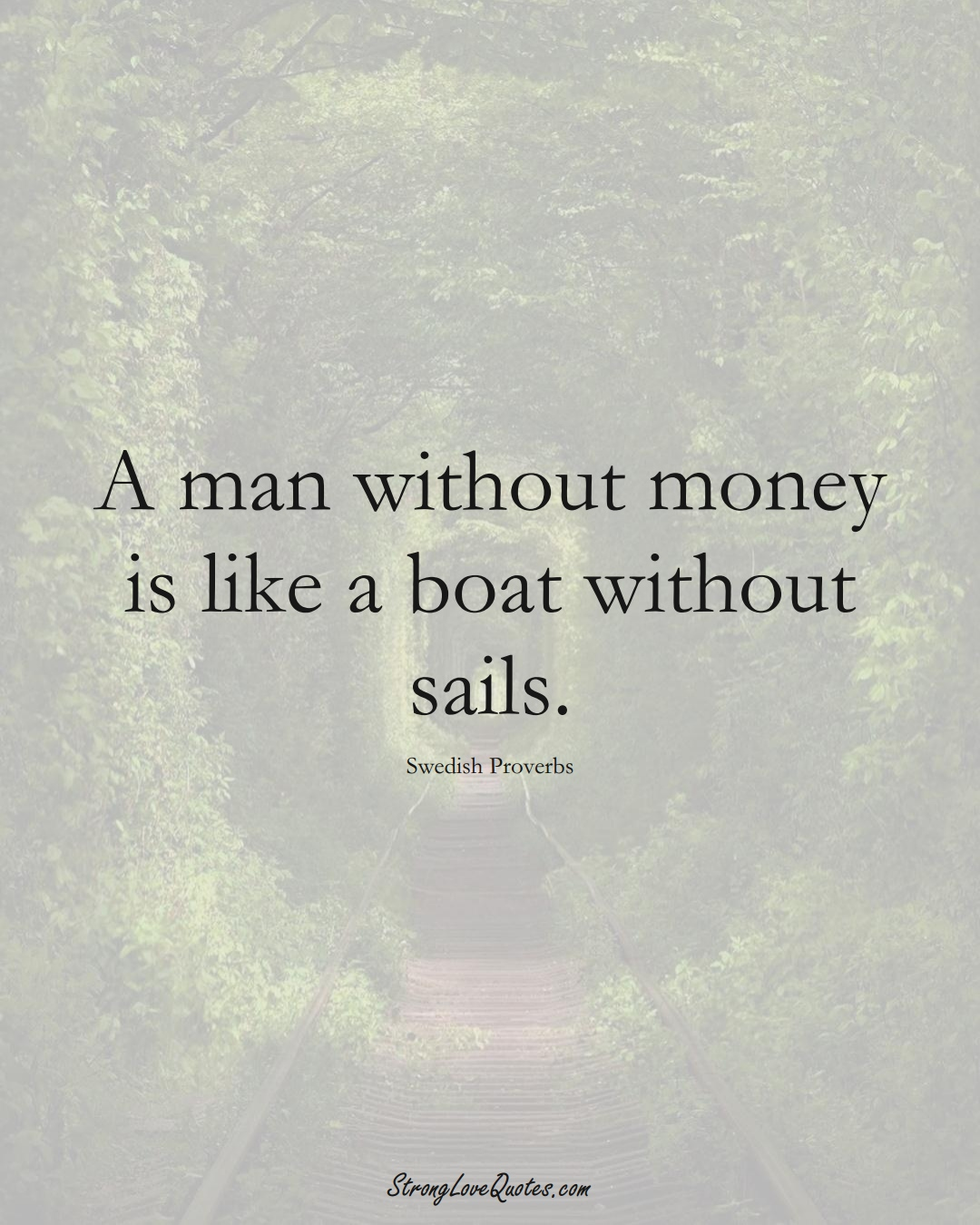 A man without money is like a boat without sails. (Swedish Sayings);  #EuropeanSayings