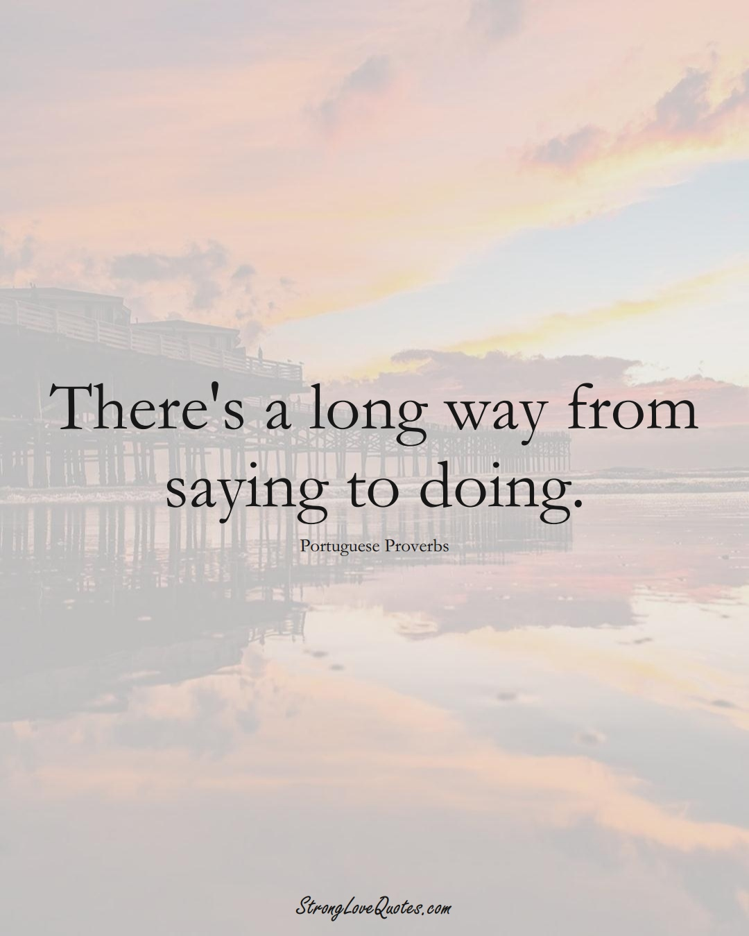 There's a long way from saying to doing. (Portuguese Sayings);  #EuropeanSayings