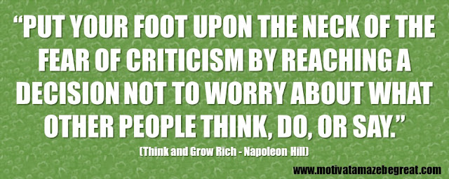 "56 Best Think And Grow Rich Quotes by Napoleon Hill: ""Put your foot upon the neck of the fear of criticism by reaching a decision not to worry about what other people think, do, or say."""