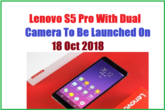 Lenovo S5 Pro With Dual Camera To Be Launched On Oct 2018