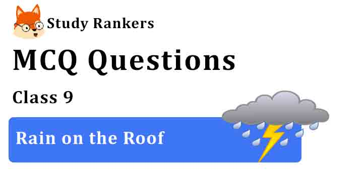 MCQ Questions for Class 9 English Rain on the Roof Beehive
