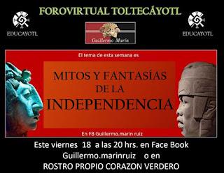 20 FORO VIRTUAL TOLTECAÝOTL                                                <br> Mitos y fantasías de la Independencia ?  lo que no nos dijo el profesor en la escuela.