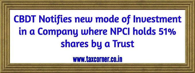 CBDT Notifies new mode of Investment in a Company where NPCI holds 51% shares by a Trust