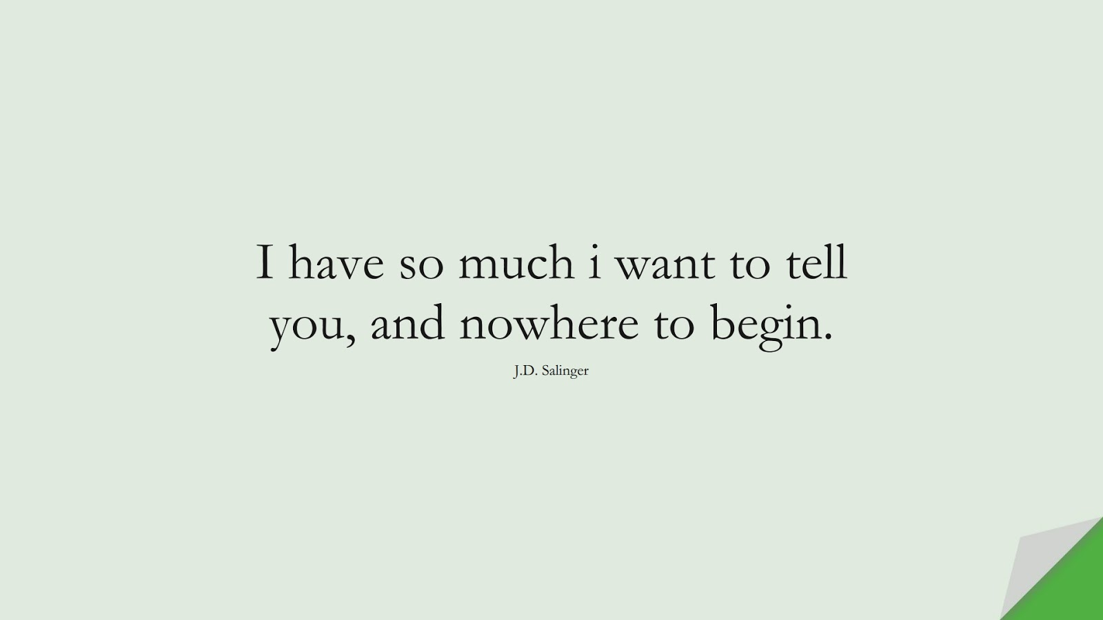 I have so much i want to tell you, and nowhere to begin. (J.D. Salinger);  #LoveQuotes