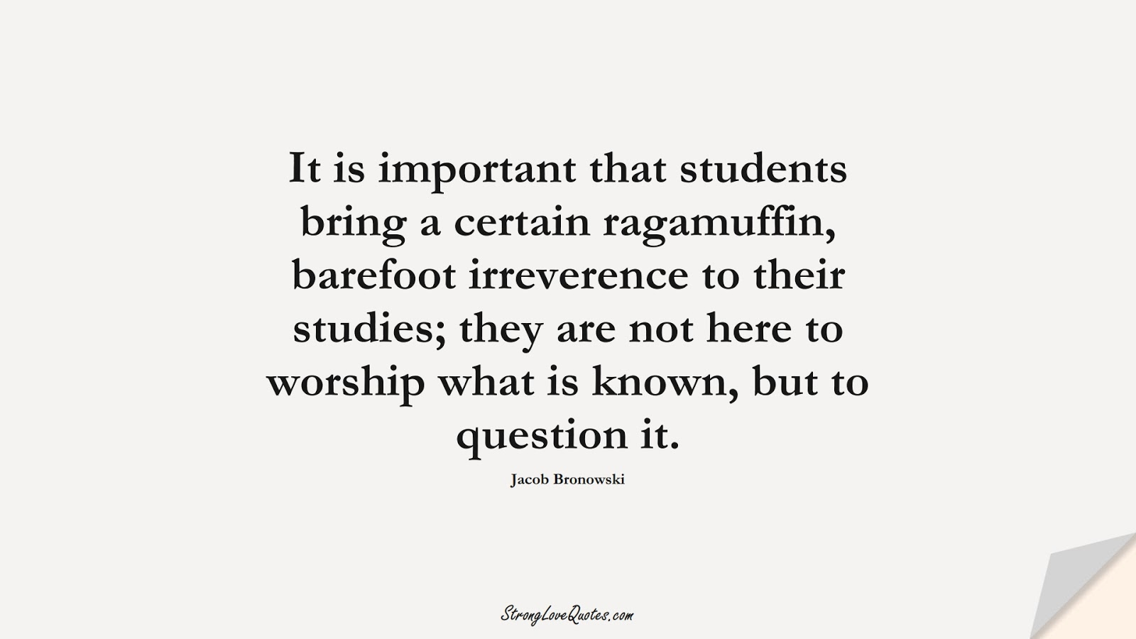 It is important that students bring a certain ragamuffin, barefoot irreverence to their studies; they are not here to worship what is known, but to question it. (Jacob Bronowski);  #EducationQuotes