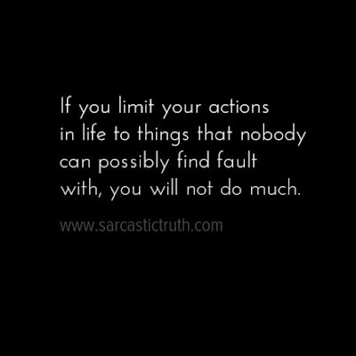 If you limit your actions in life to things that nobody can possibly find fault with, you will not do much