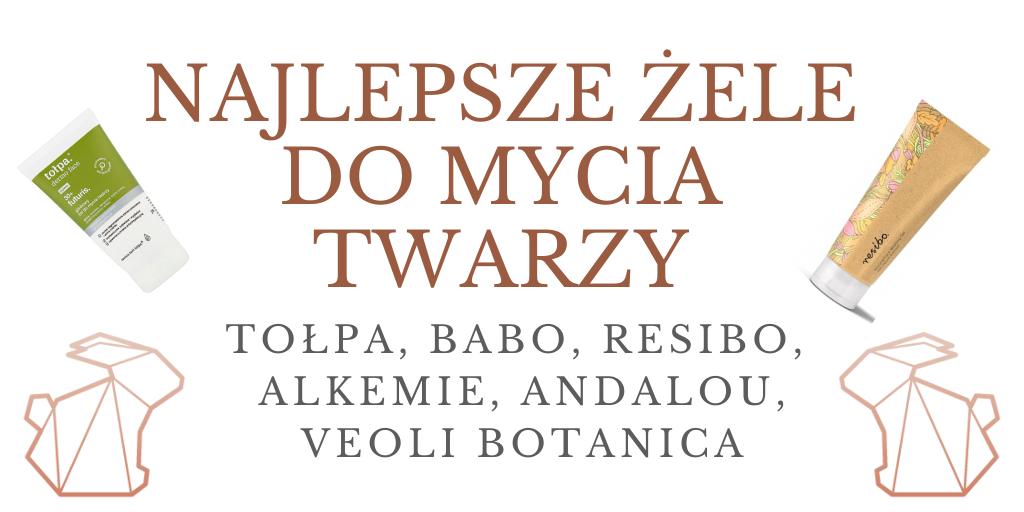 NAJLEPSZE ŻELE DO MYCIA TWARZY / TOŁPA, BABO, RESIBO, ALKEMIE, VEOLI BOTANICA, ANDALOU