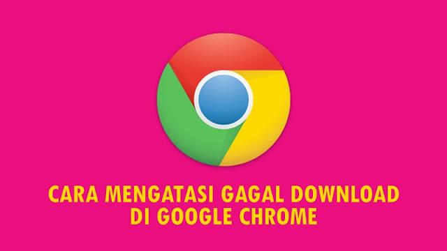 Cara Mengatasi Gagal Download di Google Chrome