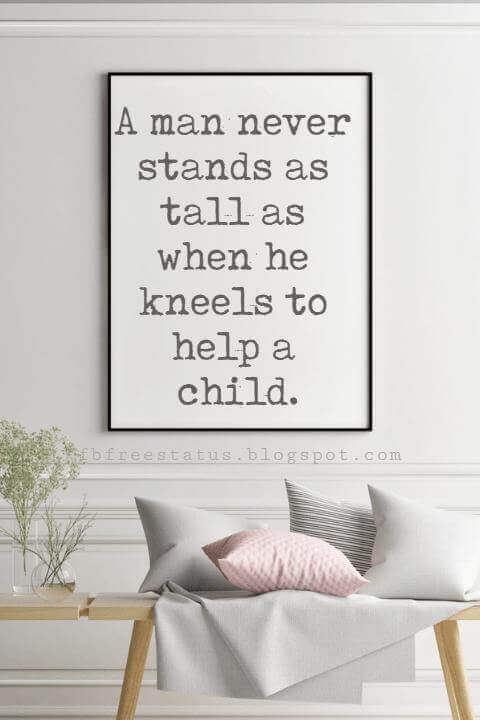 happy fathers day sayings for cards, A man never stands as tall as when he kneels to help a child.