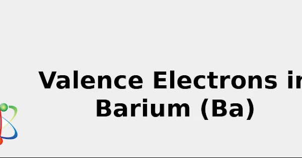 Valence Electrons in Barium (Ba) [& Facts, Color