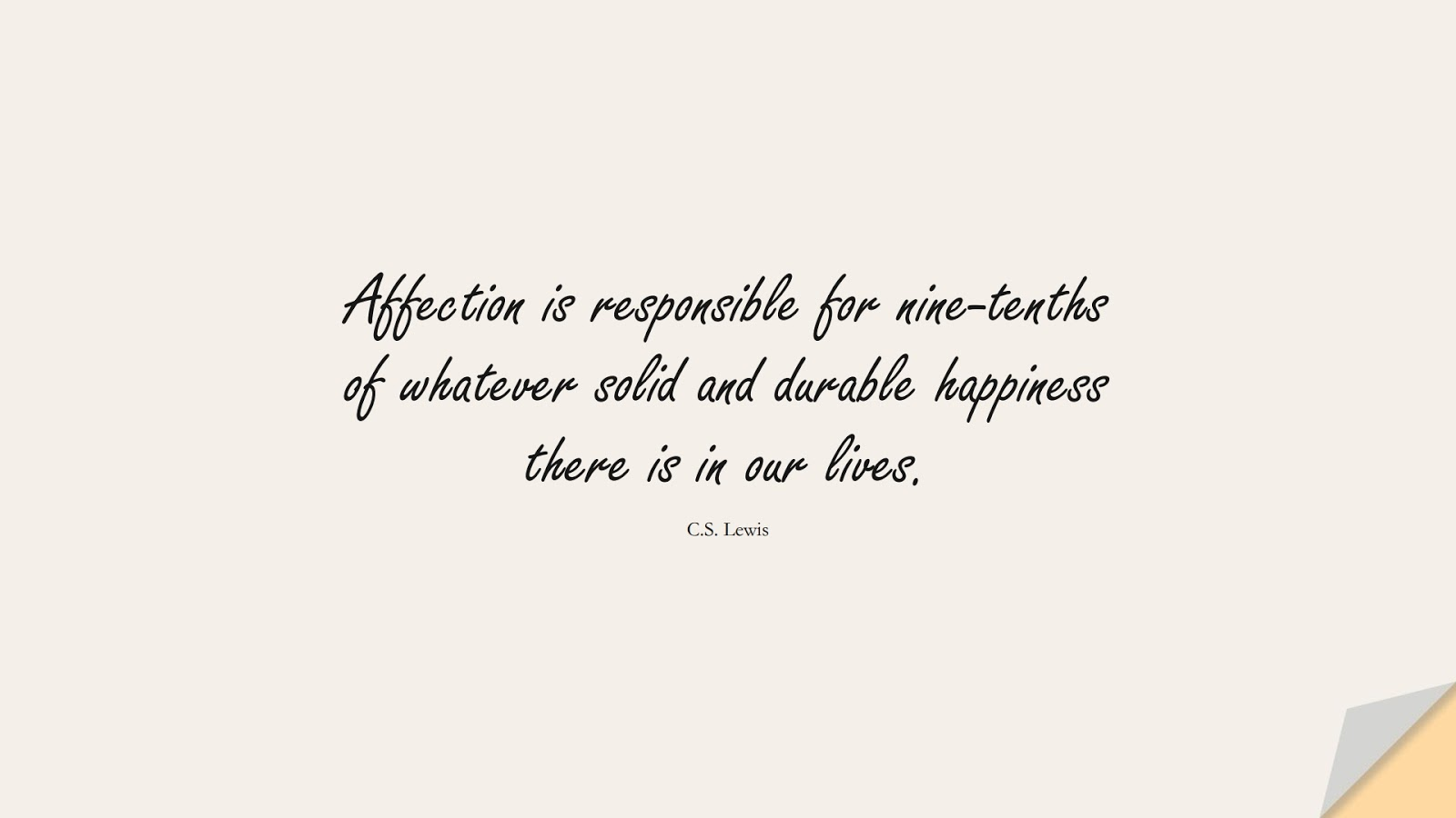 Affection is responsible for nine-tenths of whatever solid and durable happiness there is in our lives. (C.S. Lewis);  #LoveQuotes