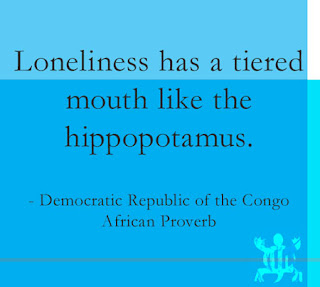 Loneliness has a tiered mouth like the hippopotamus. Democratic Republic of the Congo African Proverb
