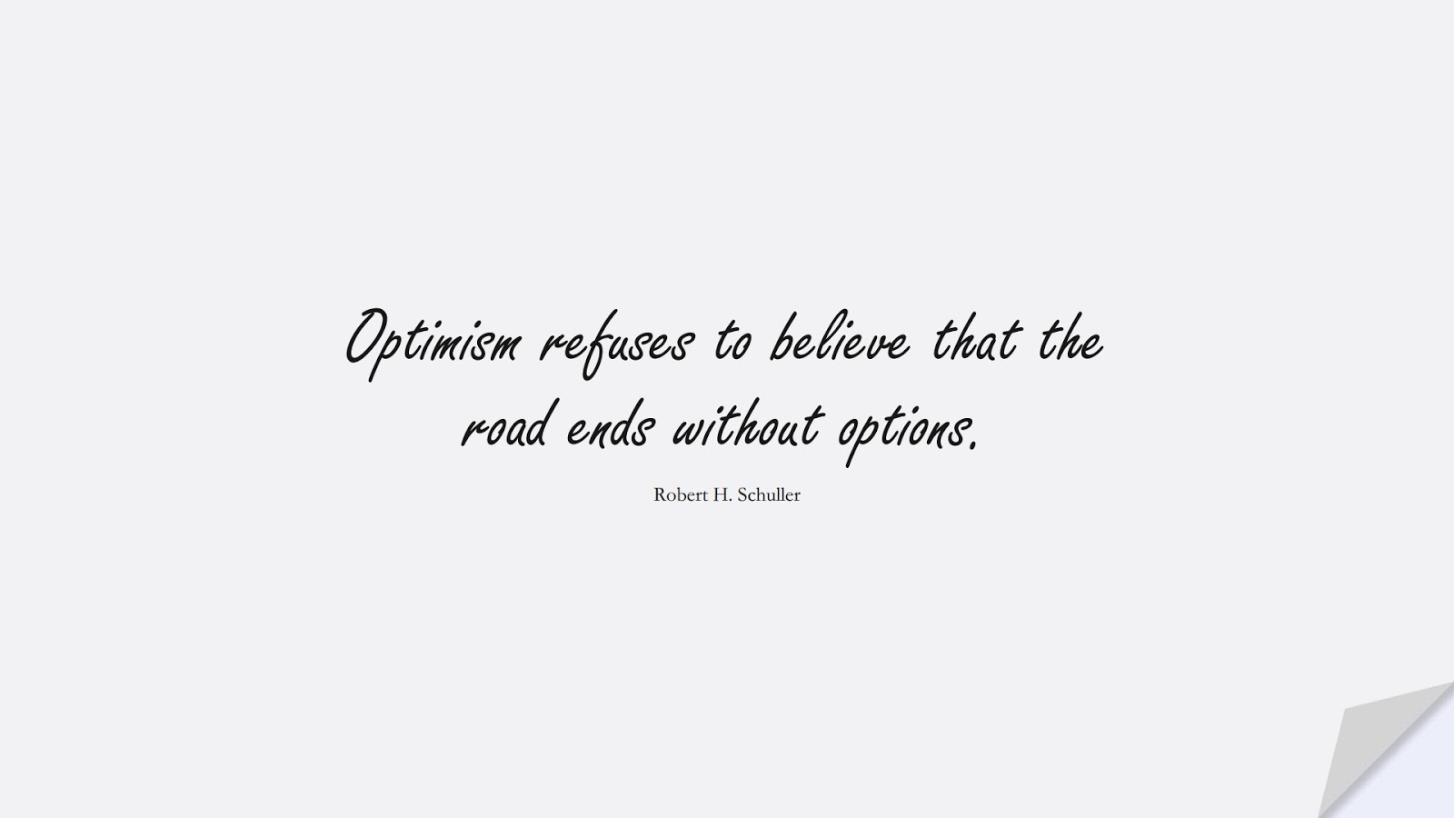 Optimism refuses to believe that the road ends without options. (Robert H. Schuller);  #PositiveQuotes