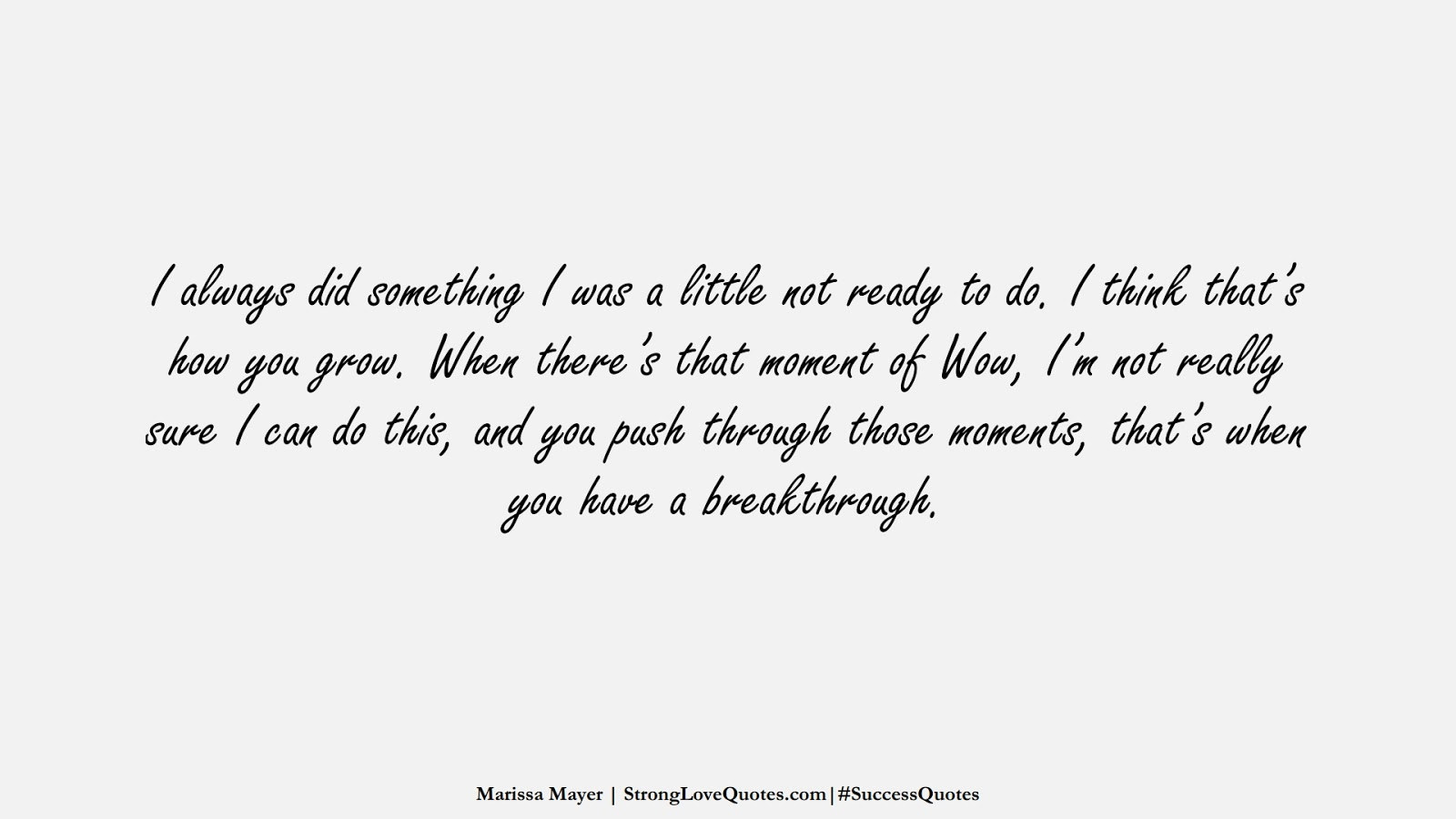 I always did something I was a little not ready to do. I think that's how you grow. When there's that moment of Wow, I'm not really sure I can do this, and you push through those moments, that's when you have a breakthrough. (Marissa Mayer);  #SuccessQuotes