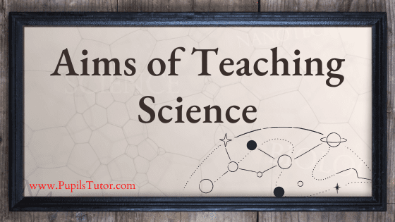 Aims And Objectives Of Teaching Science   What Are The Objectives Of Science Education?   What Are The Aims, Goal, Purpose, Objectives Of Teaching Science At School Level   Key Objectives Of Science - www.PupilsTutor.com