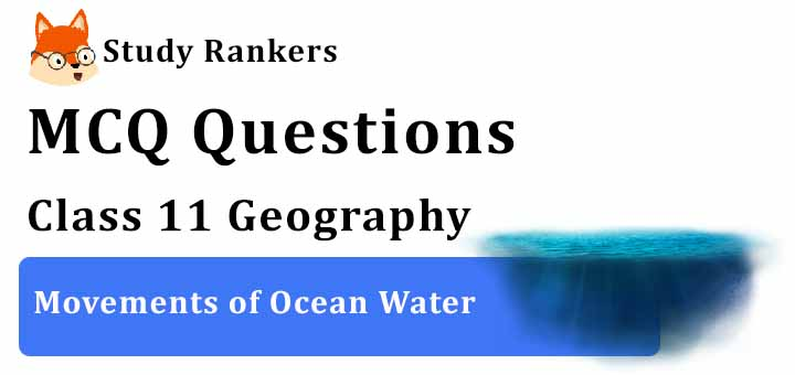 MCQ Questions for Class 11 Geography: Ch 14 Movements of Ocean Water
