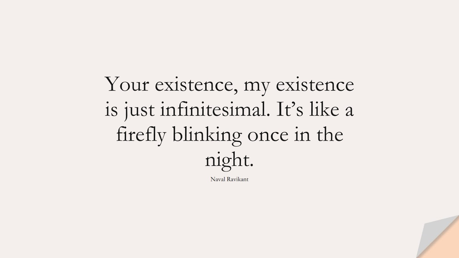 Your existence, my existence is just infinitesimal. It's like a firefly blinking once in the night. (Naval Ravikant);  #StoicQuotes