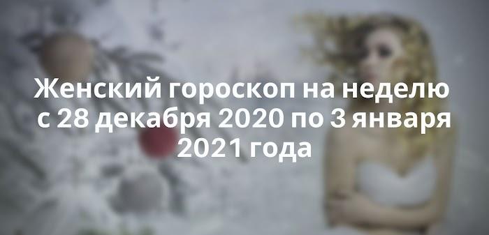 Женский гороскоп на неделю с 28 декабря 2020 по 3 января 2021 года