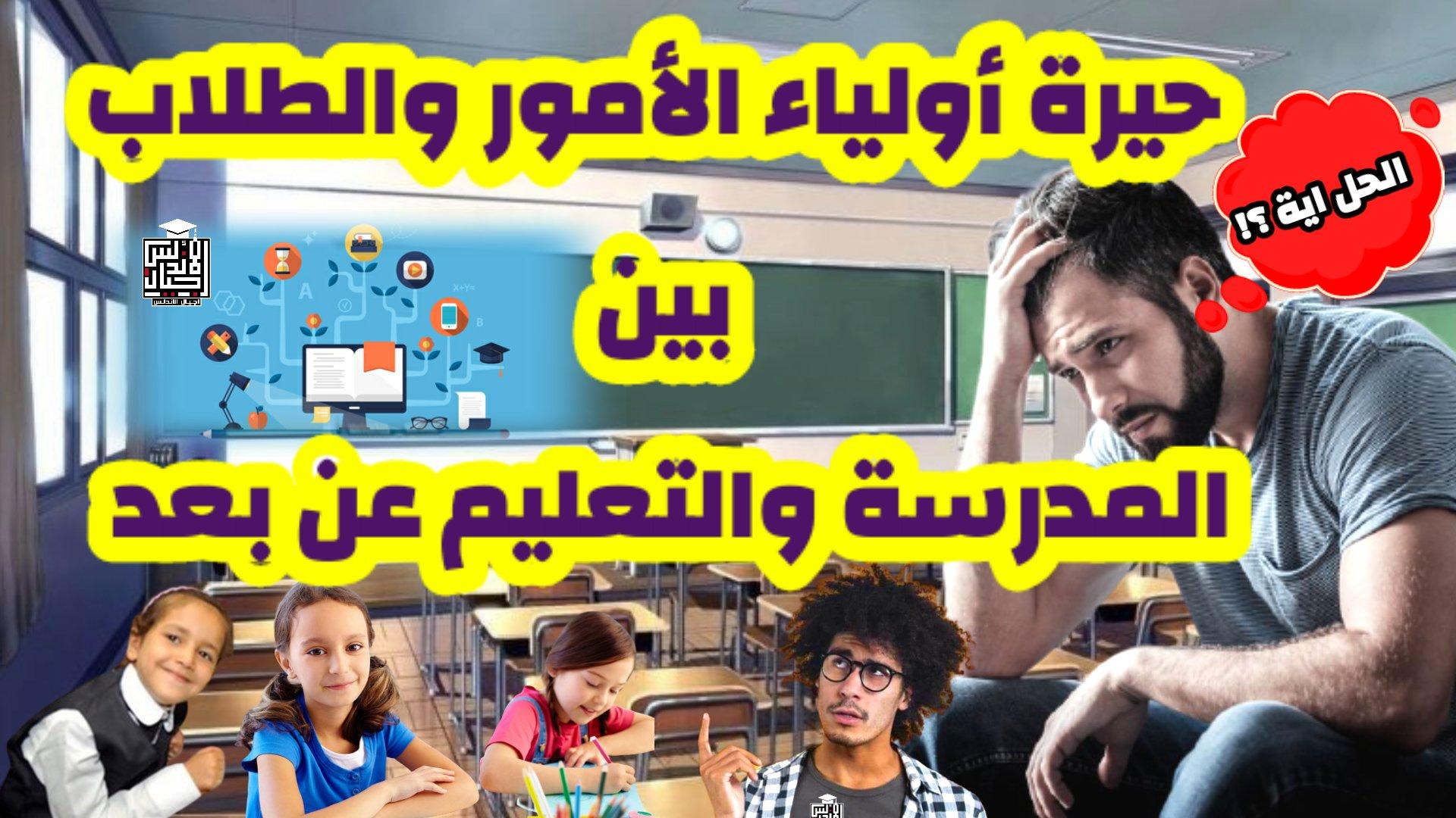 حيرة اولياء الامور والطلاب بين المدرسه والتعليم عن بعد وتقديم الحل