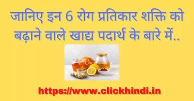 जानिए इन 6 रोग प्रतिकार शक्ति को बढ़ाने वाले खाद्य पदार्थ के बारे में..