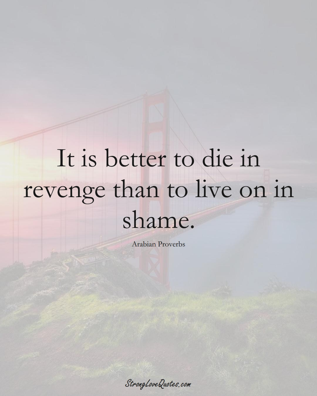 It is better to die in revenge than to live on in shame. (Arabian Sayings);  #aVarietyofCulturesSayings