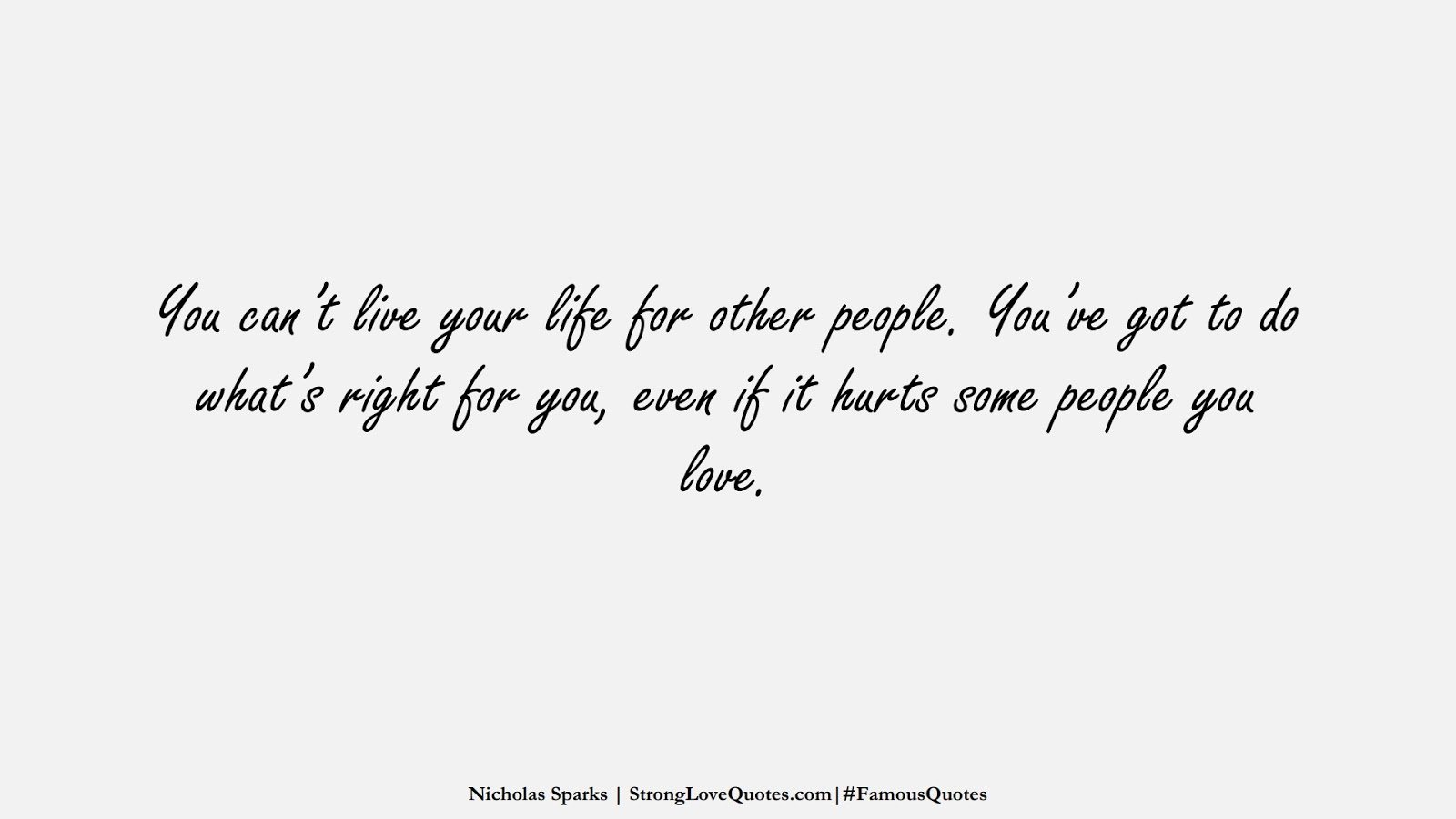 You can't live your life for other people. You've got to do what's right for you, even if it hurts some people you love. (Nicholas Sparks);  #FamousQuotes