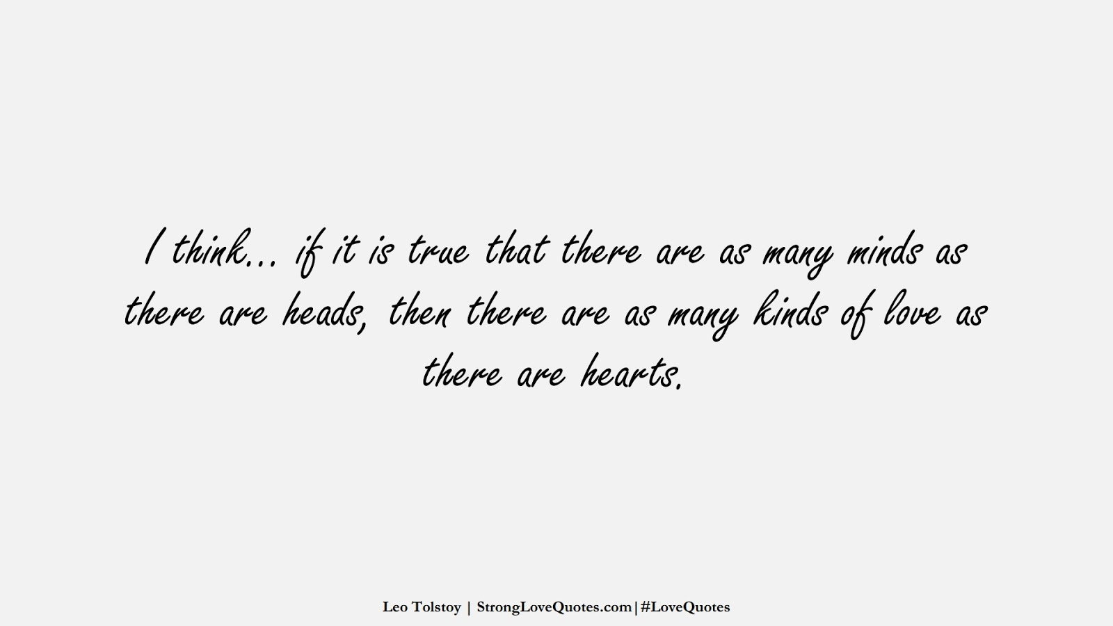 I think… if it is true that there are as many minds as there are heads, then there are as many kinds of love as there are hearts. (Leo Tolstoy);  #LoveQuotes