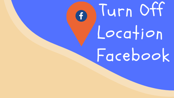 How Do I Turn Off My Location On Facebook<br/>