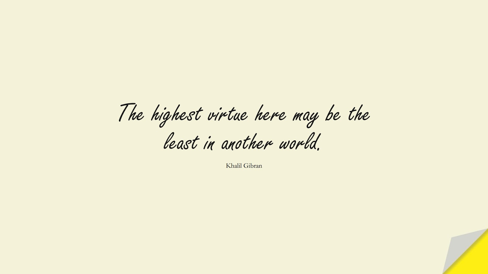The highest virtue here may be the least in another world. (Khalil Gibran);  #InspirationalQuotes