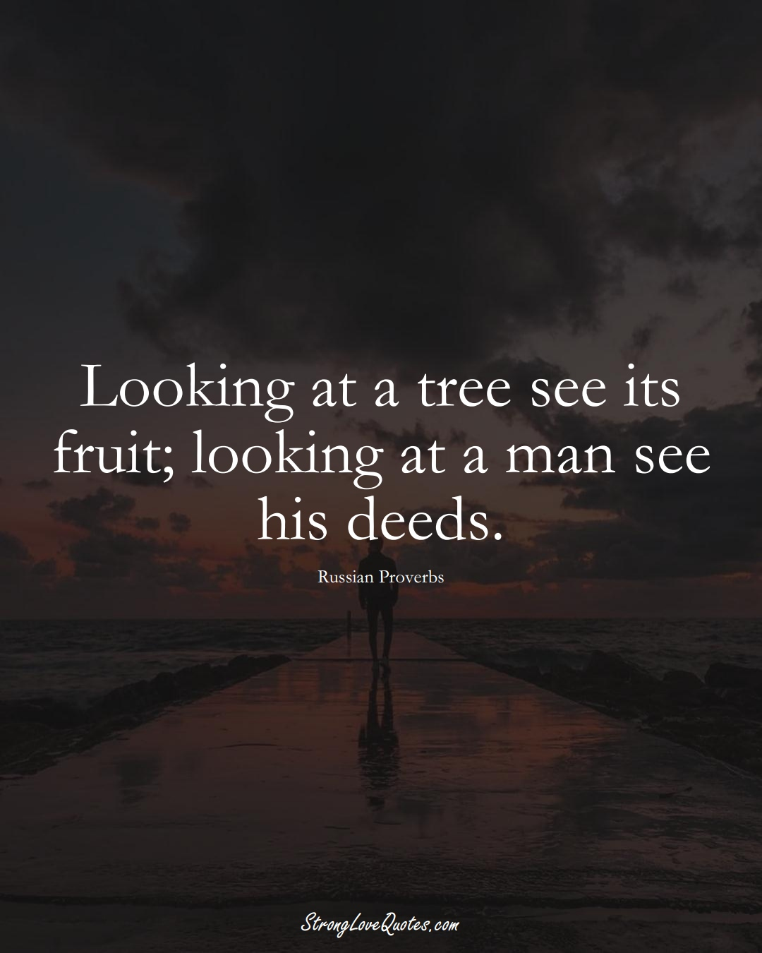 Looking at a tree see its fruit; looking at a man see his deeds. (Russian Sayings);  #AsianSayings