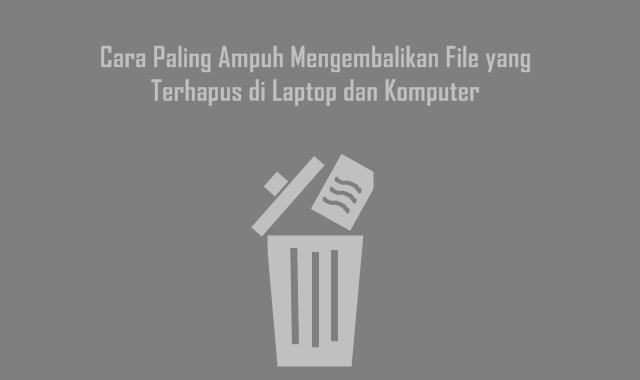 Cara Paling Ampuh Mengembalikan File yang Terhapus di Laptop dan Komputer