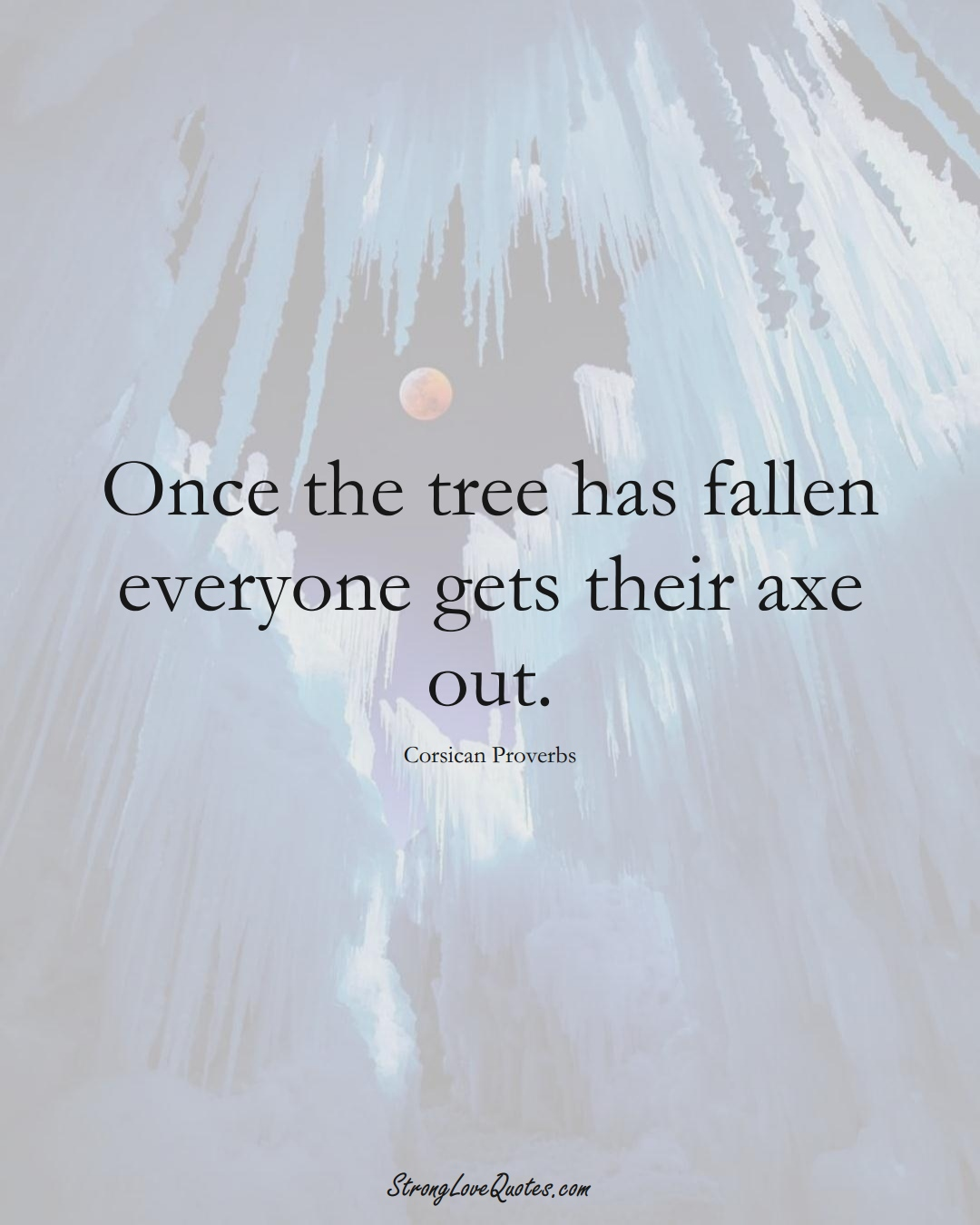 Once the tree has fallen everyone gets their axe out. (Corsican Sayings);  #EuropeanSayings