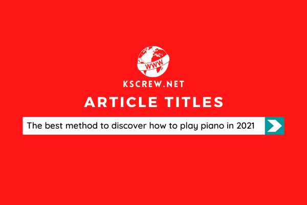 The Best Method To Discover How To Play Piano In 2021
