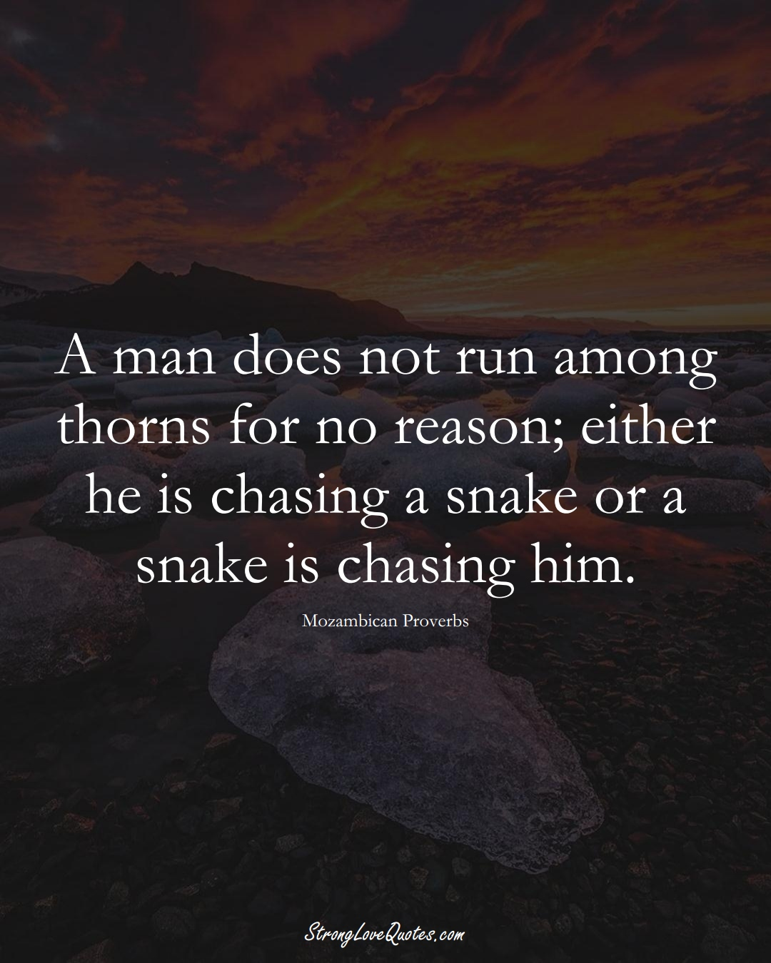 A man does not run among thorns for no reason; either he is chasing a snake or a snake is chasing him. (Mozambican Sayings);  #AfricanSayings