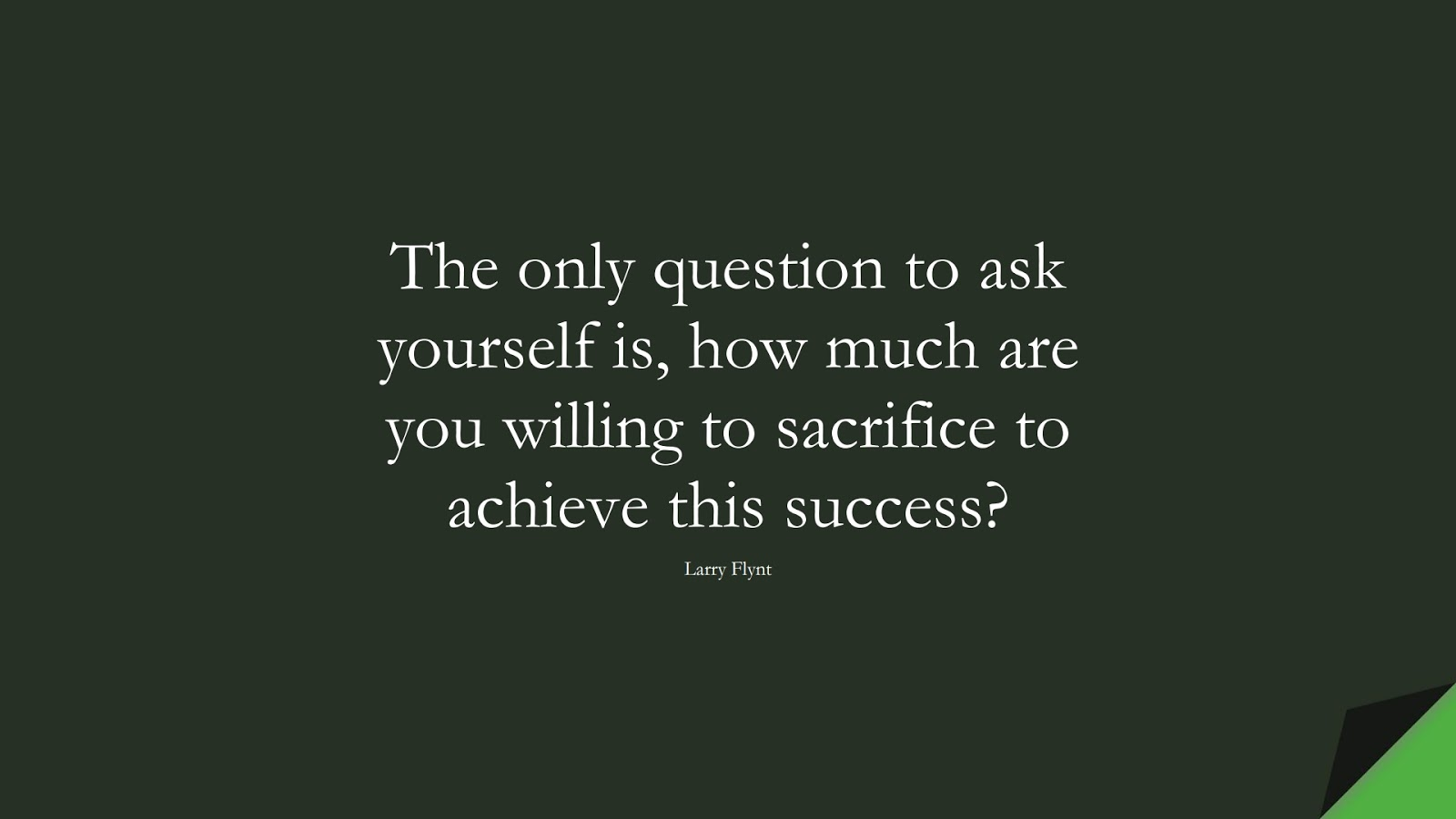 The only question to ask yourself is, how much are you willing to sacrifice to achieve this success? (Larry Flynt);  #InspirationalQuotes