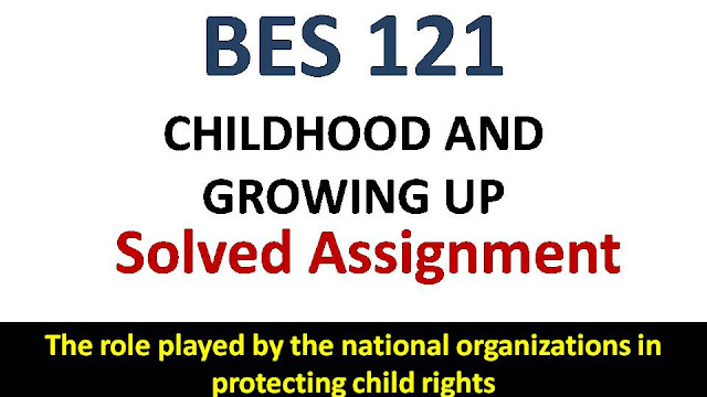The role played by the national organizations in protecting child rights; ignou bes sovled assingment; childhood and growing up