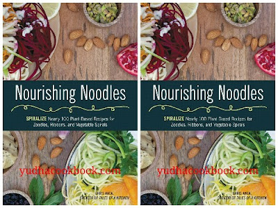 Nourishing Noodles : Spiralize Nearly 100 Plant-Based Recipes for Zoodles, Ribbons, and Other Vegetable Spirals