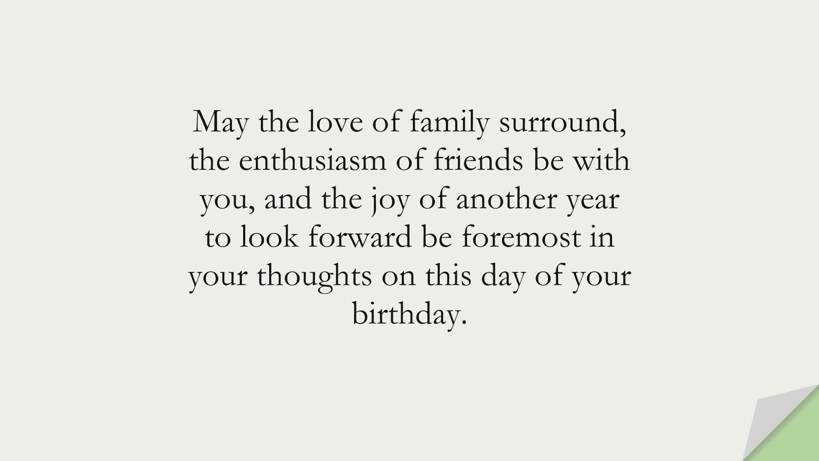 May the love of family surround, the enthusiasm of friends be with you, and the joy of another year to look forward be foremost in your thoughts on this day of your birthday.FALSE