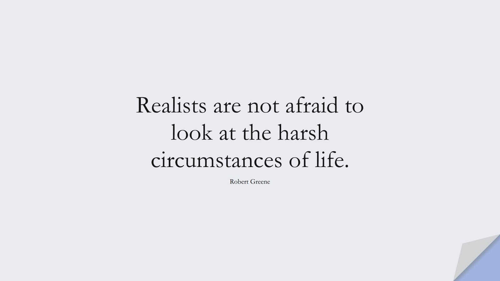 Realists are not afraid to look at the harsh circumstances of life. (Robert Greene);  #StoicQuotes