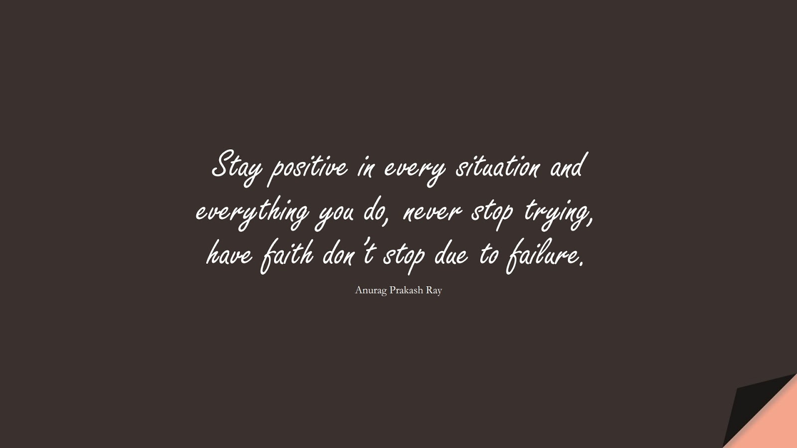 Stay positive in every situation and everything you do, never stop trying, have faith don't stop due to failure. (Anurag Prakash Ray);  #PositiveQuotes