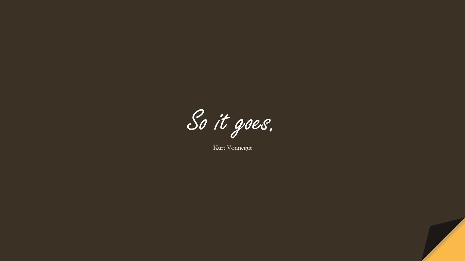 So it goes. (Kurt Vonnegut);  #ShortQuotes