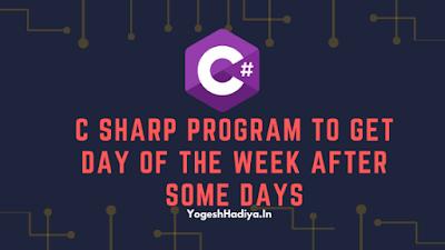 C Sharp Program to Get Day Of The Week After Some Days - YogeshHadiya.in