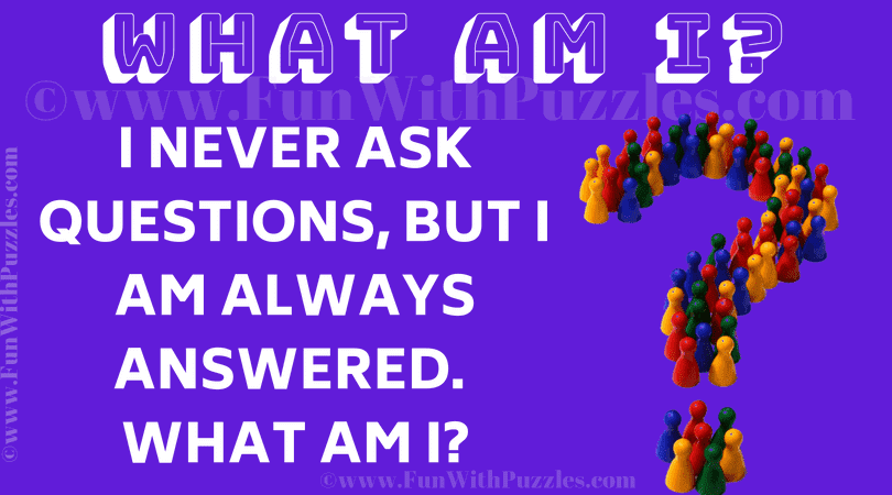 I never ask questions, but I am always answered. What am I?