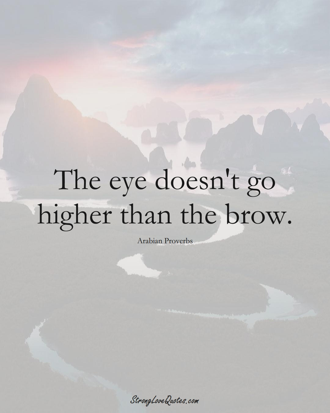 The eye doesn't go higher than the brow. (Arabian Sayings);  #aVarietyofCulturesSayings