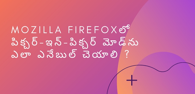 Mozilla Firefox లో పిక్చర్-ఇన్-పిక్చర్ మోడ్ను ఎలా ఎనేబుల్ చెయాలి ?