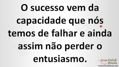 O sucesso vem da capacidade que nós temos de falhar e ainda assim não perder o entusiasmo.