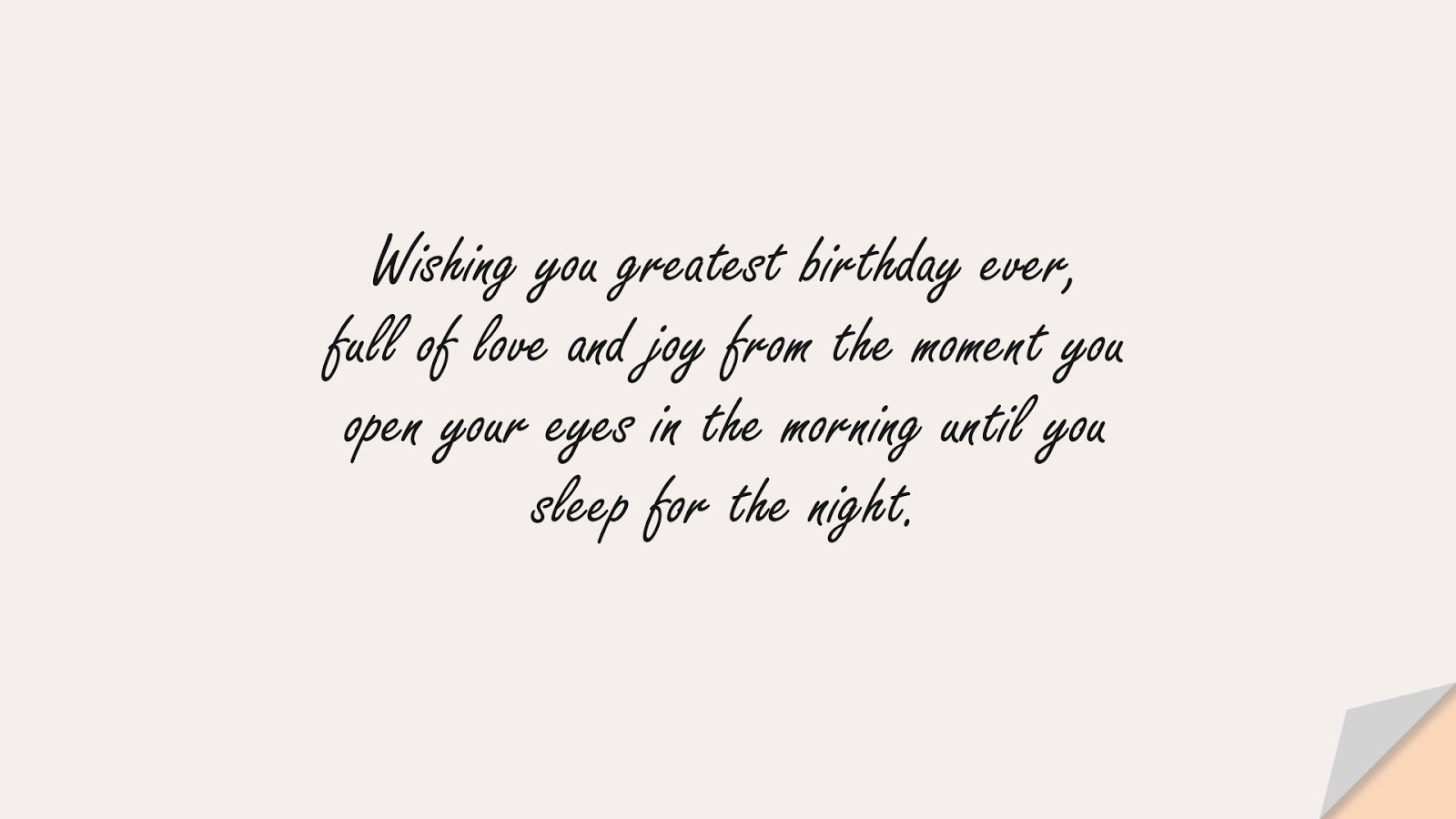 Wishing you greatest birthday ever, full of love and joy from the moment you open your eyes in the morning until you sleep for the night.FALSE