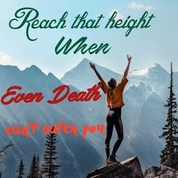 Motivational Quotes for Happiness, Reach that height when even death can't catch you.