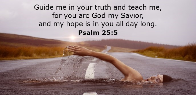Guide me in your truth and teach me, for you are God my Savior, and my hope is in you all day long.