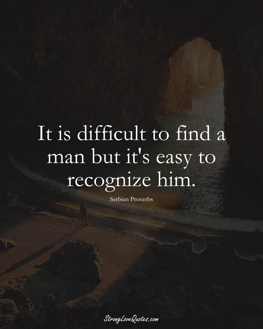 It is difficult to find a man but it's easy to recognize him. (Serbian Sayings);  #EuropeanSayings